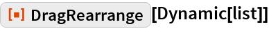 """ResourceFunction[""""DragRearrange""""][Dynamic[list]]"""
