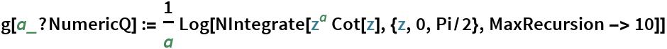 g[a_?NumericQ] := 1/a Log[NIntegrate[z^a Cot[z], {z, 0, Pi/2}, MaxRecursion -> 10]]