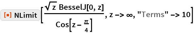"""ResourceFunction[""""NLimit""""][(Sqrt[z] BesselJ[0, z])/Cos[z - \[Pi]/4], z -> \[Infinity], """"Terms"""" -> 10]"""