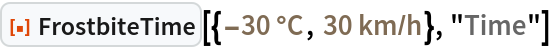 "ResourceFunction[  ""FrostbiteTime""][{Quantity[-30, ""DegreesCelsius""], Quantity[30, (""Kilometers"")/(""Hours"")]}, ""Time""]"