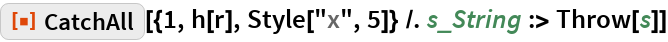 """ResourceFunction[  """"CatchAll""""][{1, h[r], Style[""""x"""", 5]} /. s_String :> Throw[s]]"""