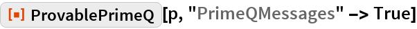 """ResourceFunction[""""ProvablePrimeQ""""][p, """"PrimeQMessages"""" -> True]"""