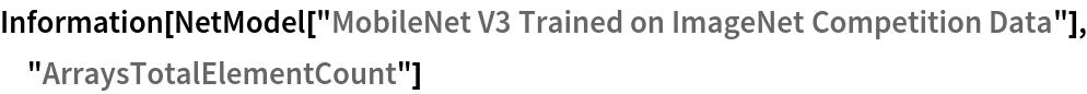 """Information[  NetModel[""""MobileNet V3 Trained on ImageNet Competition Data""""], \ """"ArraysTotalElementCount""""]"""