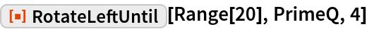 "ResourceFunction[""RotateLeftUntil""][Range[20], PrimeQ, 4]"