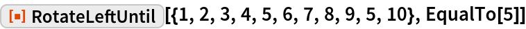 """ResourceFunction[  """"RotateLeftUntil""""][{1, 2, 3, 4, 5, 6, 7, 8, 9, 5, 10}, EqualTo[5]]"""