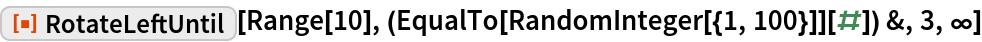 "ResourceFunction[""RotateLeftUntil""][  Range[10], (EqualTo[RandomInteger[{1, 100}]][#]) &, 3, \[Infinity]]"