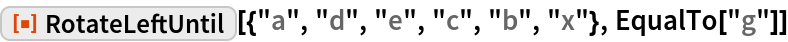 """ResourceFunction[""""RotateLeftUntil""""][{""""a"""", """"d"""", """"e"""", """"c"""", """"b"""", """"x""""}, EqualTo[""""g""""]]"""