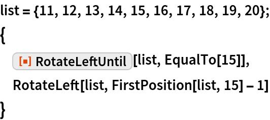 "list = {11, 12, 13, 14, 15, 16, 17, 18, 19, 20}; {  ResourceFunction[""RotateLeftUntil""][list, EqualTo[15]],  RotateLeft[list, FirstPosition[list, 15] - 1]  }"