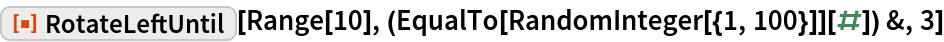 "ResourceFunction[""RotateLeftUntil""][  Range[10], (EqualTo[RandomInteger[{1, 100}]][#]) &, 3]"