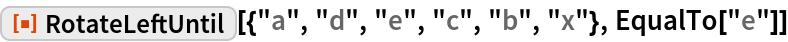 "ResourceFunction[""RotateLeftUntil""][{""a"", ""d"", ""e"", ""c"", ""b"", ""x""}, EqualTo[""e""]]"