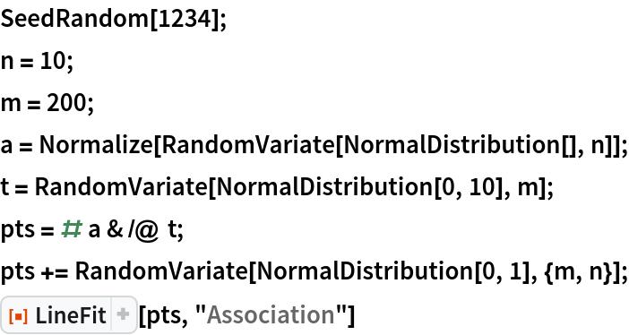 "SeedRandom[1234]; n = 10; m = 200; a = Normalize[RandomVariate[NormalDistribution[], n]]; t = RandomVariate[NormalDistribution[0, 10], m]; pts = # a & /@ t; pts += RandomVariate[NormalDistribution[0, 1], {m, n}]; ResourceFunction[""LineFit""][pts, ""Association""]"