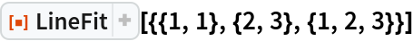 """ResourceFunction[""""LineFit""""][{{1, 1}, {2, 3}, {1, 2, 3}}]"""
