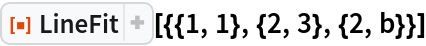 """ResourceFunction[""""LineFit""""][{{1, 1}, {2, 3}, {2, b}}]"""