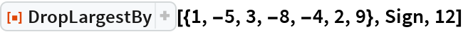"""ResourceFunction[""""DropLargestBy""""][{1, -5, 3, -8, -4, 2, 9}, Sign, 12]"""
