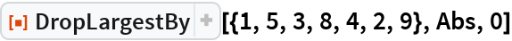 """ResourceFunction[""""DropLargestBy""""][{1, 5, 3, 8, 4, 2, 9}, Abs, 0]"""