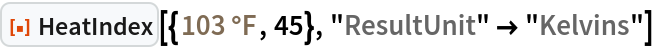 "ResourceFunction[  ""HeatIndex""][{Quantity[103, ""DegreesFahrenheit""], 45}, ""ResultUnit"" -> ""Kelvins""]"