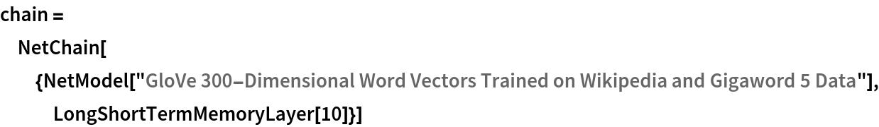 "chain = NetChain[{NetModel[     ""GloVe 300-Dimensional Word Vectors Trained on Wikipedia and \ Gigaword 5 Data""], LongShortTermMemoryLayer[10]}]"