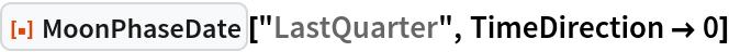 "ResourceFunction[""MoonPhaseDate""][""LastQuarter"", TimeDirection -> 0]"