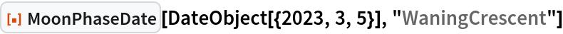 "ResourceFunction[""MoonPhaseDate""][  DateObject[{2023, 3, 5}], ""WaningCrescent""]"