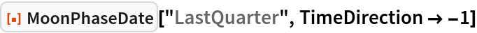"ResourceFunction[""MoonPhaseDate""][""LastQuarter"", TimeDirection -> -1]"