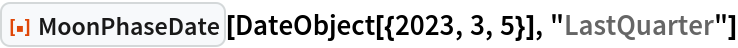 """ResourceFunction[""""MoonPhaseDate""""][  DateObject[{2023, 3, 5}], """"LastQuarter""""]"""