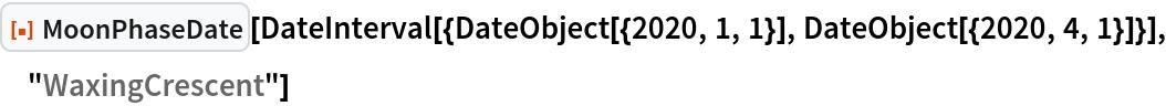 "ResourceFunction[""MoonPhaseDate""][  DateInterval[{DateObject[{2020, 1, 1}], DateObject[{2020, 4, 1}]}], ""WaxingCrescent""]"