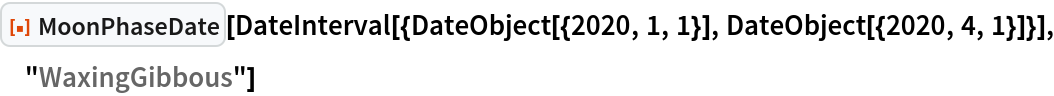 "ResourceFunction[""MoonPhaseDate""][  DateInterval[{DateObject[{2020, 1, 1}], DateObject[{2020, 4, 1}]}], ""WaxingGibbous""]"