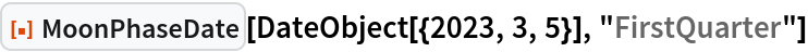 """ResourceFunction[""""MoonPhaseDate""""][  DateObject[{2023, 3, 5}], """"FirstQuarter""""]"""