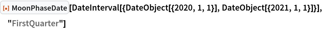 "ResourceFunction[""MoonPhaseDate""][  DateInterval[{DateObject[{2020, 1, 1}], DateObject[{2021, 1, 1}]}], ""FirstQuarter""]"