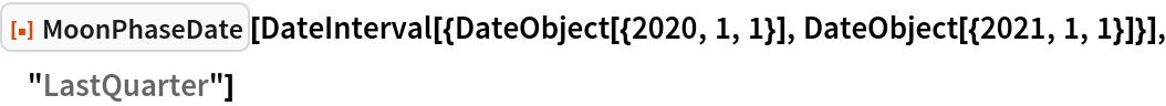 "ResourceFunction[""MoonPhaseDate""][  DateInterval[{DateObject[{2020, 1, 1}], DateObject[{2021, 1, 1}]}], ""LastQuarter""]"