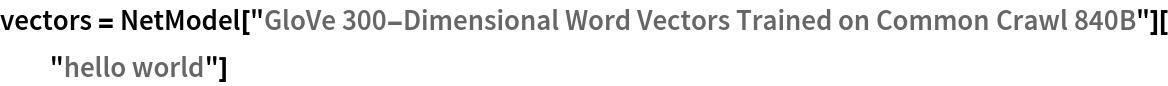"vectors = NetModel[""GloVe 300-Dimensional Word Vectors Trained on Common Crawl \ 840B""][""hello world""]"