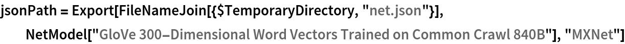 "jsonPath = Export[FileNameJoin[{$TemporaryDirectory, ""net.json""}], NetModel[""GloVe 300-Dimensional Word Vectors Trained on Common \ Crawl 840B""], ""MXNet""]"
