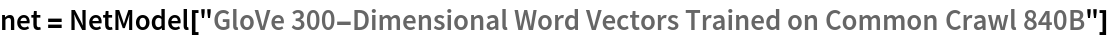 "net = NetModel[   ""GloVe 300-Dimensional Word Vectors Trained on Common Crawl 840B""]"