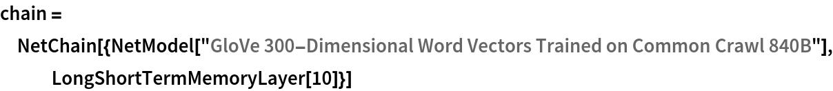 "chain = NetChain[{NetModel[     ""GloVe 300-Dimensional Word Vectors Trained on Common Crawl \ 840B""], LongShortTermMemoryLayer[10]}]"