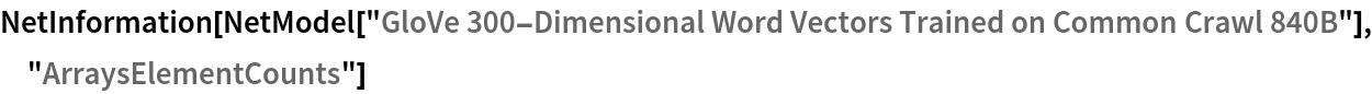 "NetInformation[  NetModel[""GloVe 300-Dimensional Word Vectors Trained on Common Crawl \ 840B""], ""ArraysElementCounts""]"