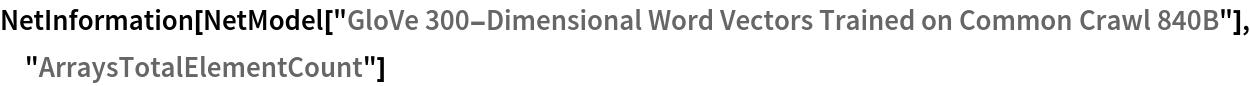 "NetInformation[  NetModel[""GloVe 300-Dimensional Word Vectors Trained on Common Crawl \ 840B""], ""ArraysTotalElementCount""]"