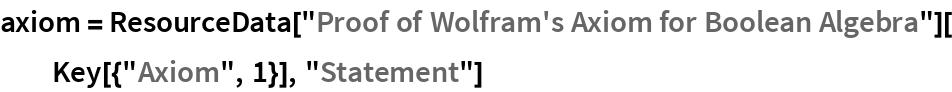 """axiom = ResourceData[""""Proof of Wolfram's Axiom for Boolean Algebra""""][   Key[{""""Axiom"""", 1}], """"Statement""""]"""