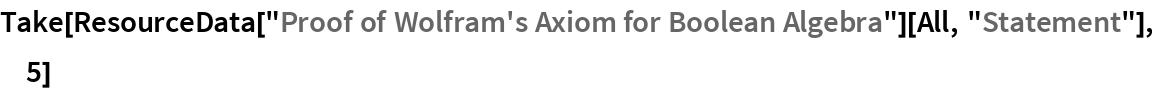 "Take[ResourceData[""Proof of Wolfram's Axiom for Boolean Algebra""][All,    ""Statement""], 5]"