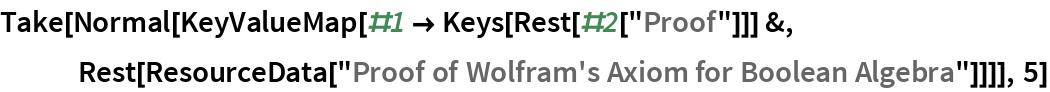 "Take[Normal[   KeyValueMap[#1 -> Keys[Rest[#2[""Proof""]]] &, Rest[ResourceData[      ""Proof of Wolfram's Axiom for Boolean Algebra""]]]], 5]"