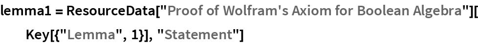 "lemma1 = ResourceData[""Proof of Wolfram's Axiom for Boolean Algebra""][   Key[{""Lemma"", 1}], ""Statement""]"