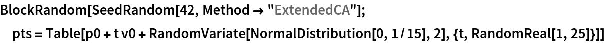 "BlockRandom[SeedRandom[42, Method -> ""ExtendedCA""];  pts = Table[    p0 + t v0 + RandomVariate[NormalDistribution[0, 1/15], 2], {t, RandomReal[1, 25]}]]"