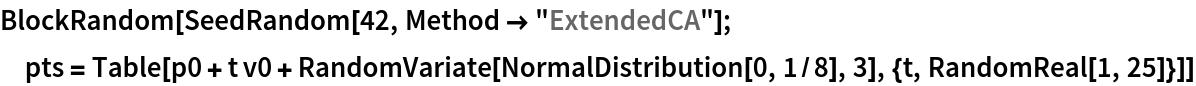 "BlockRandom[SeedRandom[42, Method -> ""ExtendedCA""];  pts = Table[    p0 + t v0 + RandomVariate[NormalDistribution[0, 1/8], 3], {t, RandomReal[1, 25]}]]"