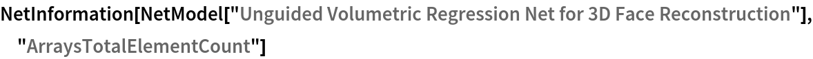 "NetInformation[  NetModel[""Unguided Volumetric Regression Net for 3D Face \ Reconstruction""], ""ArraysTotalElementCount""]"