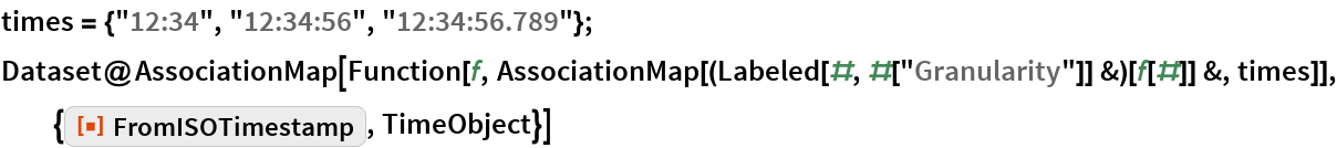 """times = {""""12:34"""", """"12:34:56"""", """"12:34:56.789""""}; Dataset@AssociationMap[   Function[f, AssociationMap[(Labeled[#, #[""""Granularity""""]] &)[f[#]] &, times]], {ResourceFunction[""""FromISOTimestamp""""], TimeObject}]"""