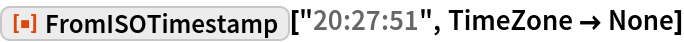 """ResourceFunction[""""FromISOTimestamp""""][""""20:27:51"""", TimeZone -> None]"""