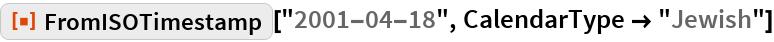 "ResourceFunction[""FromISOTimestamp""][""2001-04-18"", CalendarType -> ""Jewish""]"