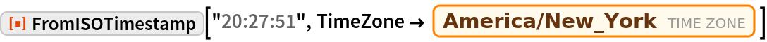 "ResourceFunction[""FromISOTimestamp""][""20:27:51"", TimeZone -> Entity[""TimeZone"", ""America/New_York""]]"