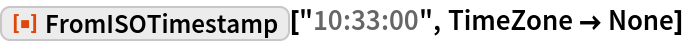 """ResourceFunction[""""FromISOTimestamp""""][""""10:33:00"""", TimeZone -> None]"""