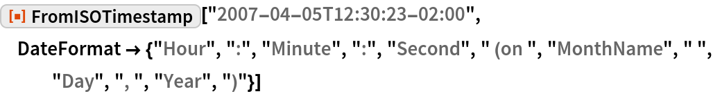 """ResourceFunction[""""FromISOTimestamp""""][""""2007-04-05T12:30:23-02:00"""", DateFormat -> {""""Hour"""", """":"""", """"Minute"""", """":"""", """"Second"""", """" (on """", """"MonthName"""", """" """", """"Day"""", """", """", """"Year"""", """")""""}]"""
