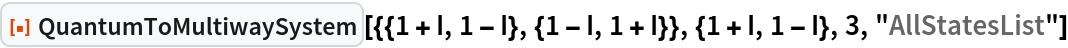 "ResourceFunction[  ""QuantumToMultiwaySystem""][{{1 + I, 1 - I}, {1 - I, 1 + I}}, {1 + I, 1 - I}, 3, ""AllStatesList""]"